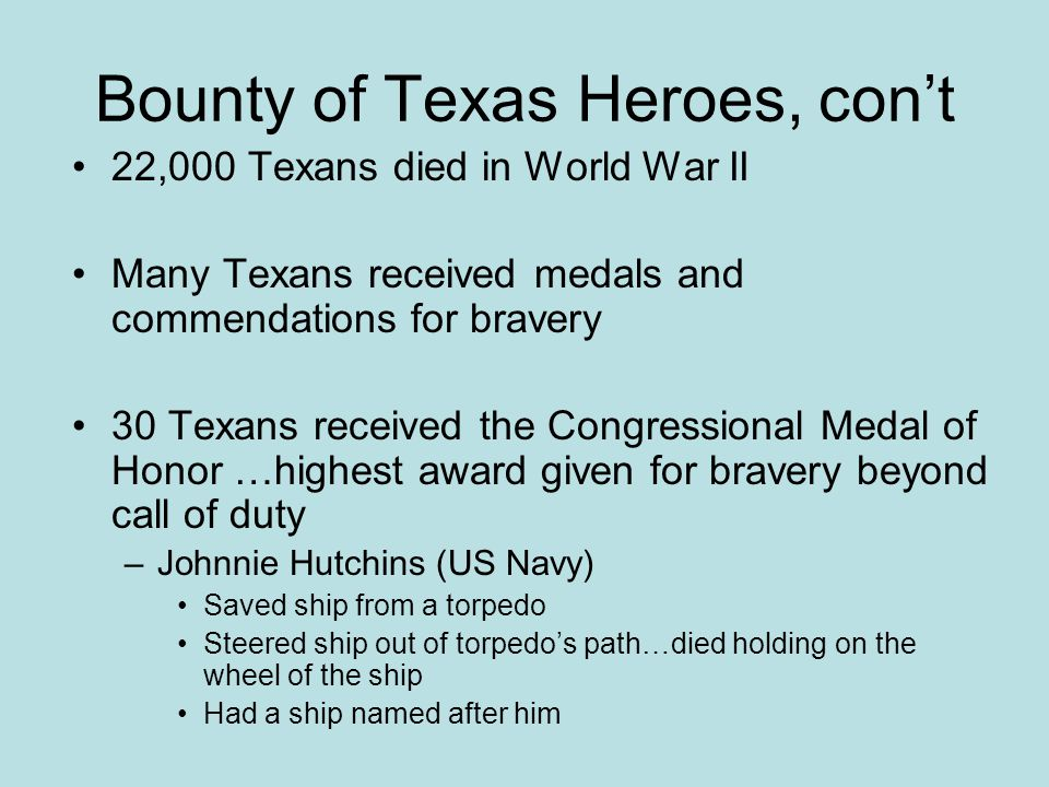 Bounty of Texas Heroes, cont 22,000 Texans died in World War II Many Texans received medals and commendations for bravery 30 Texans received the Congr