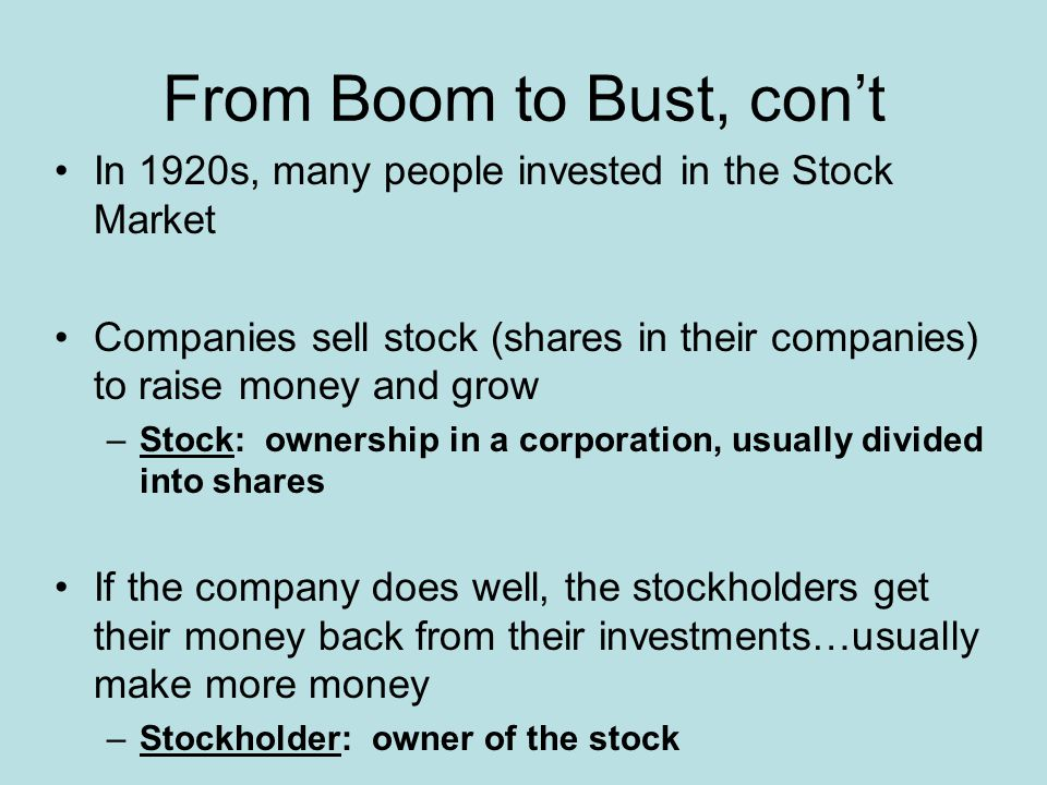 From Boom to Bust, cont In 1920s, many people invested in the Stock Market Companies sell stock (shares in their companies) to raise money and grow –S