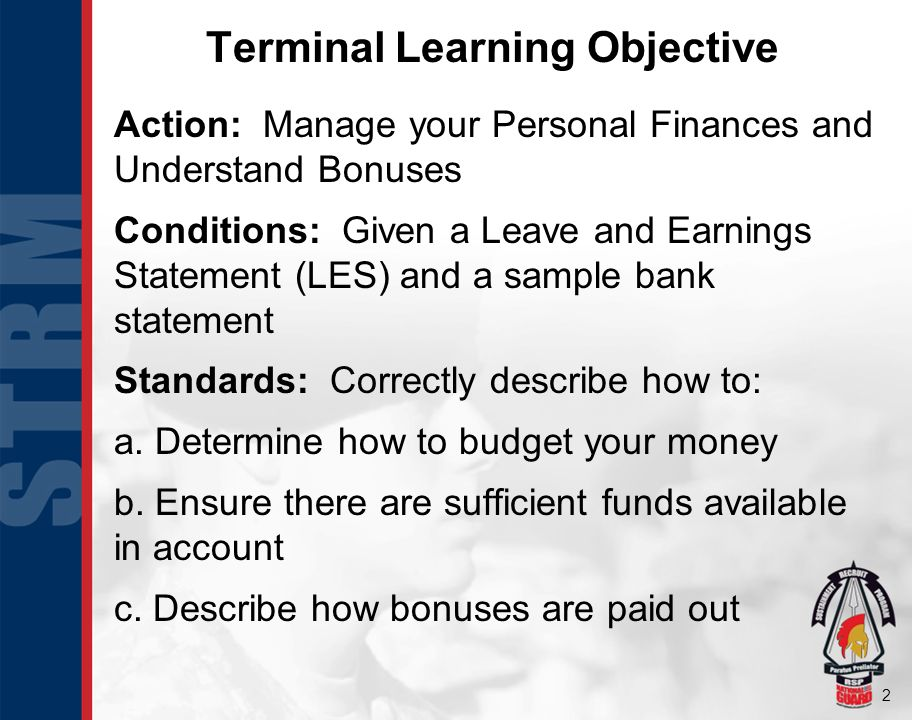 2 Terminal Learning Objective Action: Manage your Personal Finances and Understand Bonuses Conditions: Given a Leave and Earnings Statement (LES) and a sample bank statement Standards: Correctly describe how to: a.