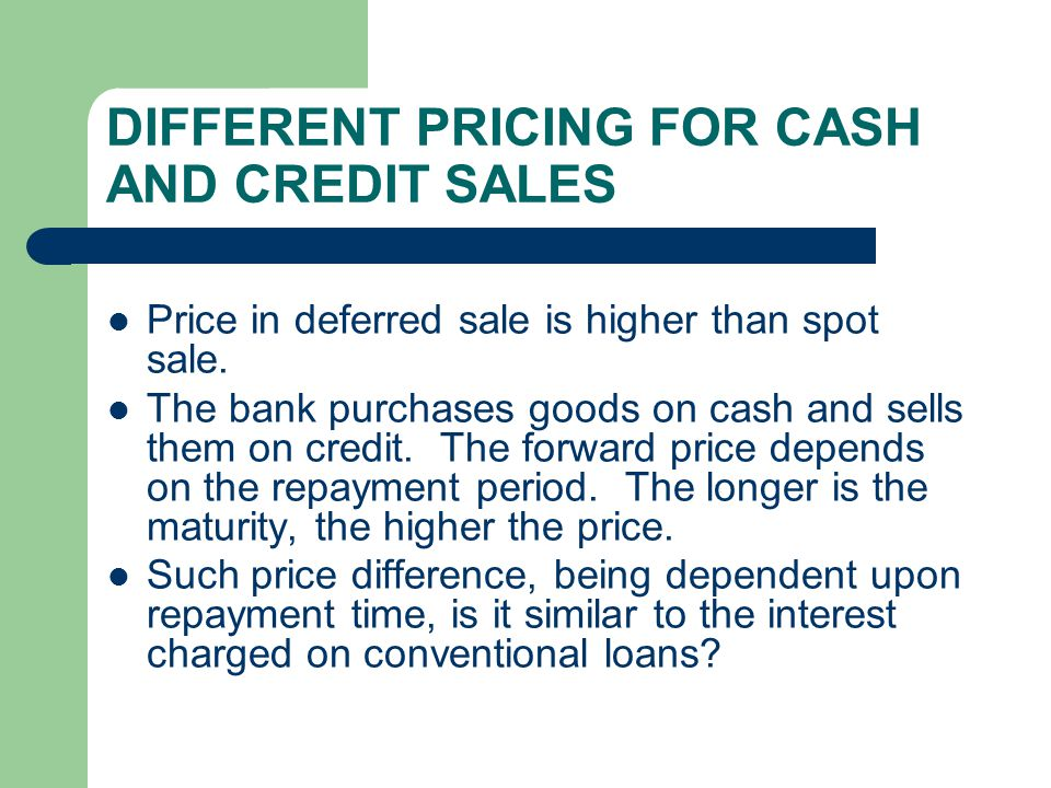 DIFFERENT PRICING FOR CASH AND CREDIT SALES Price in deferred sale is higher than spot sale. The bank purchases goods on cash and sells them on credit