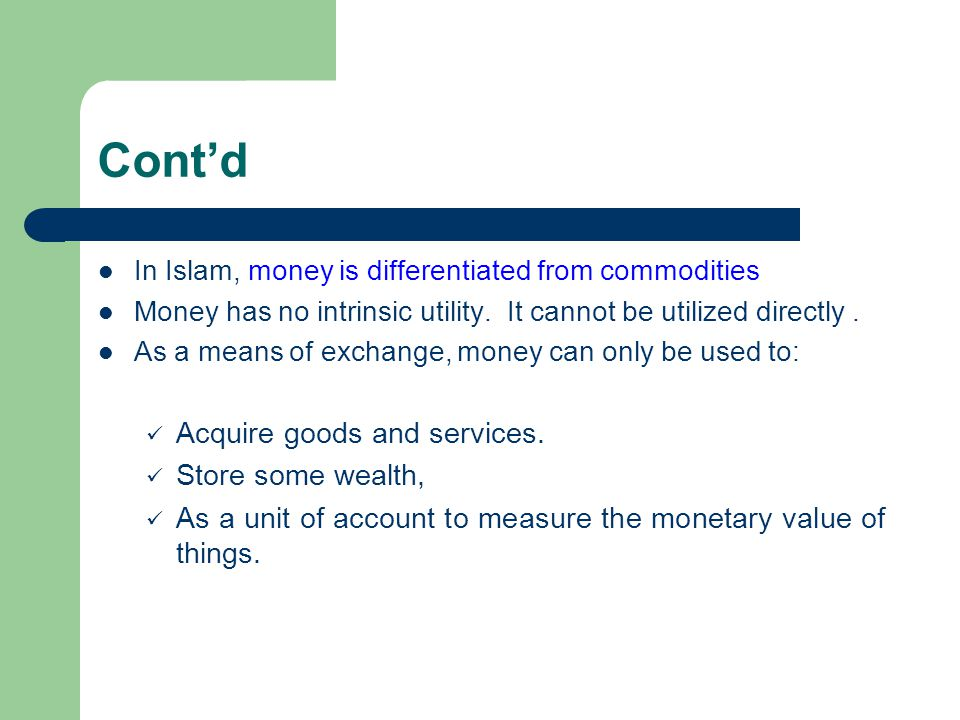 Contd In Islam, money is differentiated from commodities Money has no intrinsic utility. It cannot be utilized directly. As a means of exchange, money