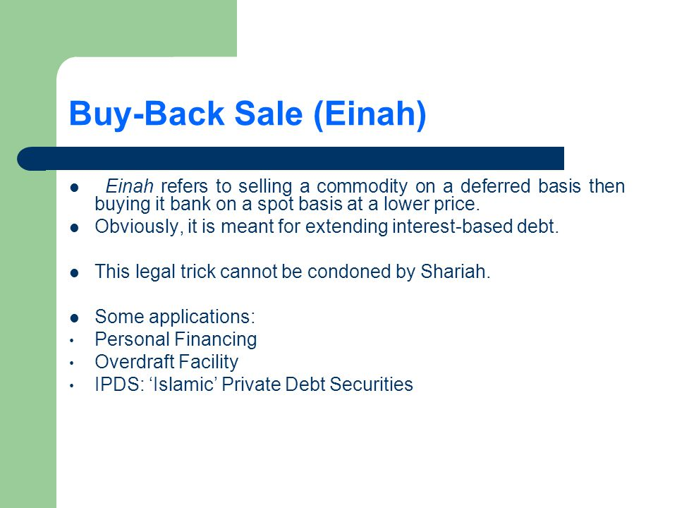 Buy-Back Sale (Einah) Einah refers to selling a commodity on a deferred basis then buying it bank on a spot basis at a lower price. Obviously, it is m