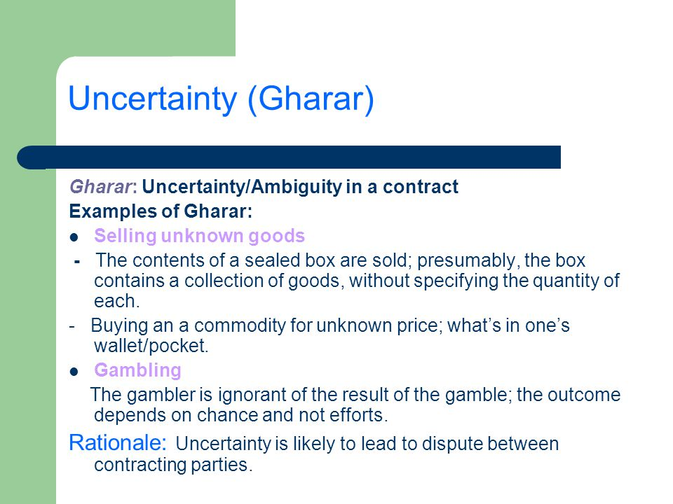 Uncertainty (Gharar) Gharar: Uncertainty/Ambiguity in a contract Examples of Gharar: Selling unknown goods - The contents of a sealed box are sold; pr