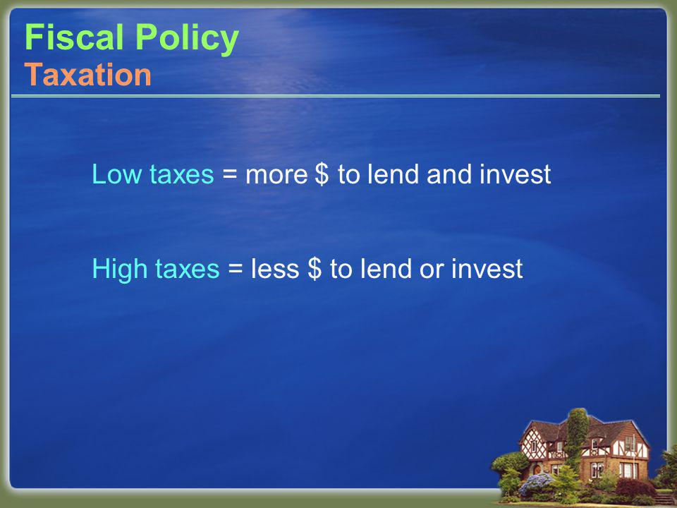 Fiscal Policy Low taxes = more $ to lend and invest High taxes = less $ to lend or invest Taxation