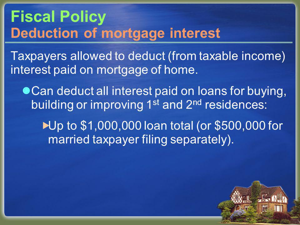 Fiscal Policy Taxpayers allowed to deduct (from taxable income) interest paid on mortgage of home.