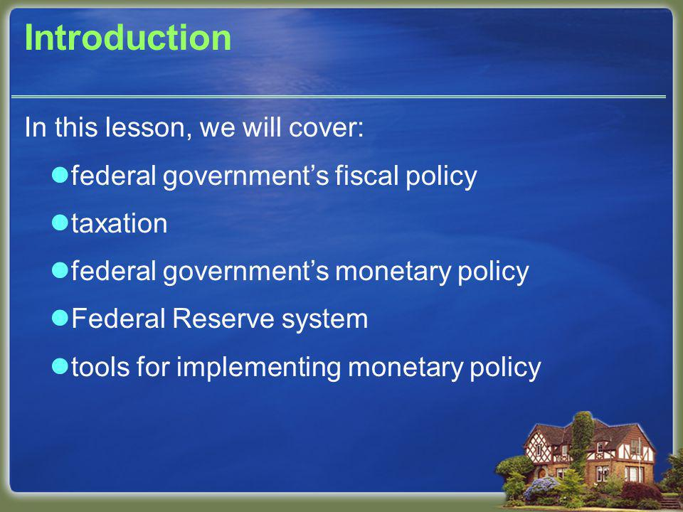Introduction In this lesson, we will cover: federal governments fiscal policy taxation federal governments monetary policy Federal Reserve system tools for implementing monetary policy