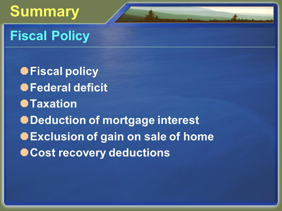 Summary Fiscal Policy Fiscal policy Federal deficit Taxation Deduction of mortgage interest Exclusion of gain on sale of home Cost recovery deductions