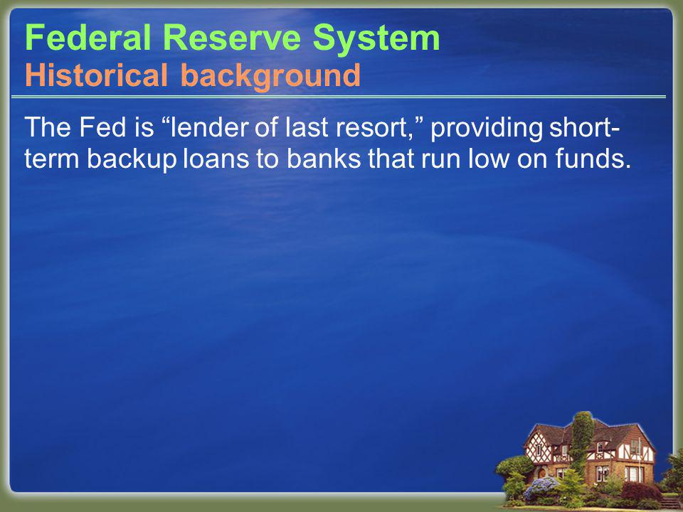 Federal Reserve System The Fed is lender of last resort, providing short- term backup loans to banks that run low on funds.