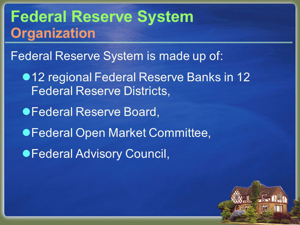Federal Reserve System Federal Reserve System is made up of: 12 regional Federal Reserve Banks in 12 Federal Reserve Districts, Federal Reserve Board, Federal Open Market Committee, Federal Advisory Council, Organization