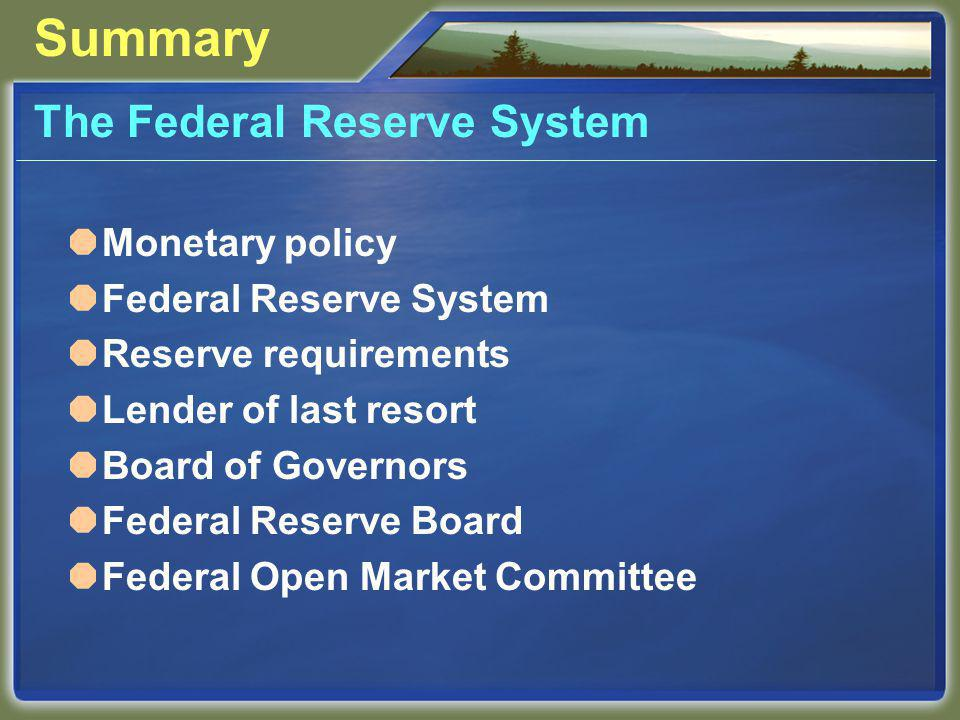 Summary The Federal Reserve System Monetary policy Federal Reserve System Reserve requirements Lender of last resort Board of Governors Federal Reserve Board Federal Open Market Committee