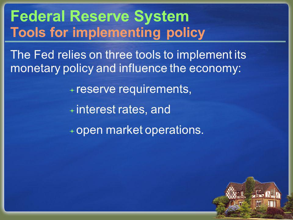 Federal Reserve System The Fed relies on three tools to implement its monetary policy and influence the economy: reserve requirements, interest rates, and open market operations.