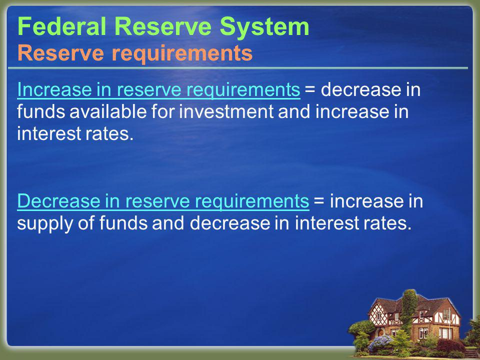 Federal Reserve System Increase in reserve requirements = decrease in funds available for investment and increase in interest rates.