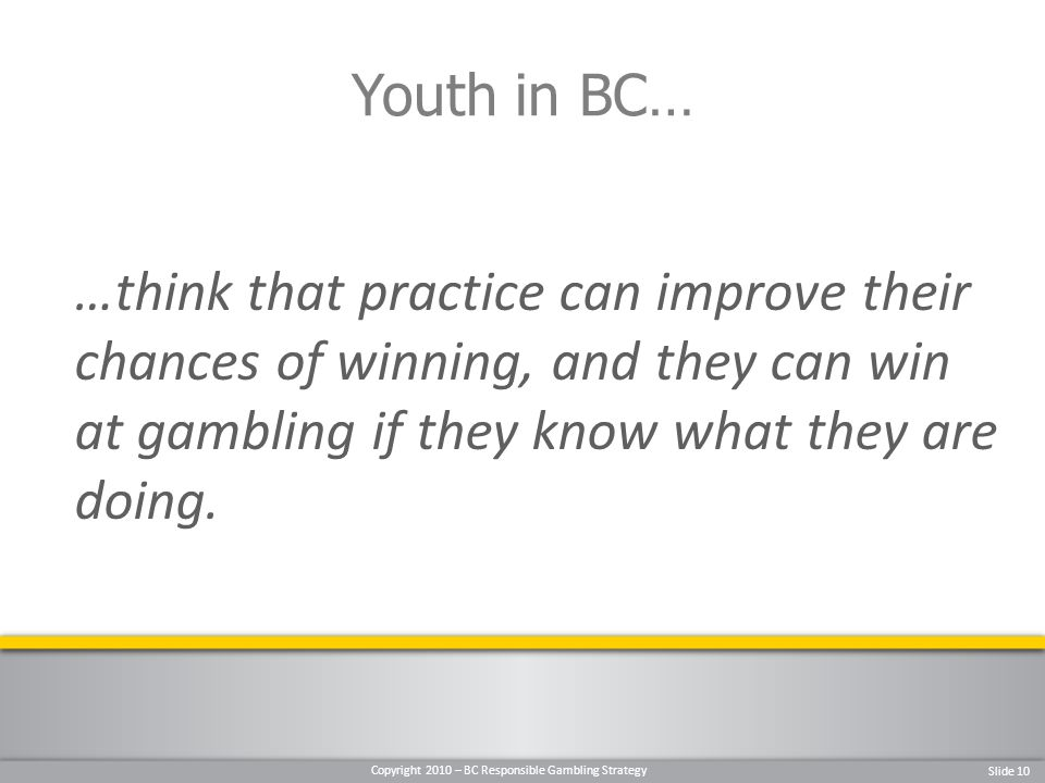 Copyright 2010 – BC Responsible Gambling Strategy Slide 10 …think that practice can improve their chances of winning, and they can win at gambling if they know what they are doing.