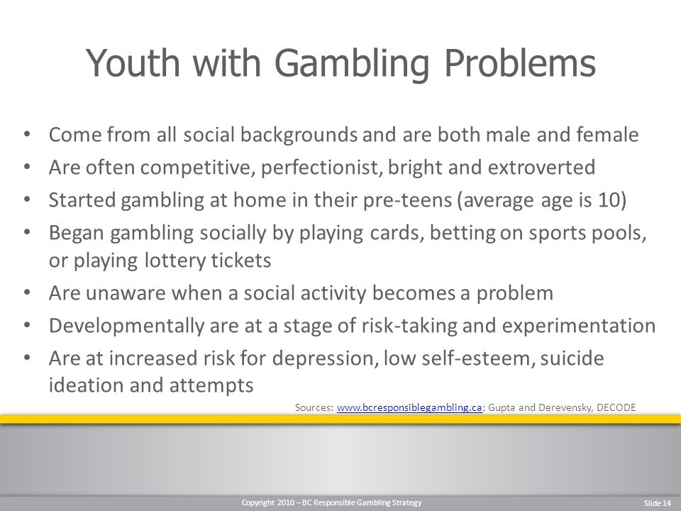 Copyright 2010 – BC Responsible Gambling Strategy Slide 14 Come from all social backgrounds and are both male and female Are often competitive, perfectionist, bright and extroverted Started gambling at home in their pre-teens (average age is 10) Began gambling socially by playing cards, betting on sports pools, or playing lottery tickets Are unaware when a social activity becomes a problem Developmentally are at a stage of risk-taking and experimentation Are at increased risk for depression, low self-esteem, suicide ideation and attempts Sources:   Gupta and Derevensky, DECODEwww.bcresponsiblegambling.ca Youth with Gambling Problems