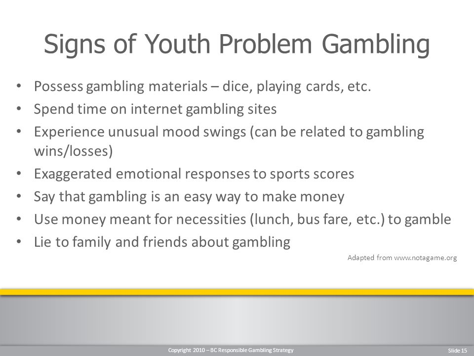 Copyright 2010 – BC Responsible Gambling Strategy Slide 15 Possess gambling materials – dice, playing cards, etc.