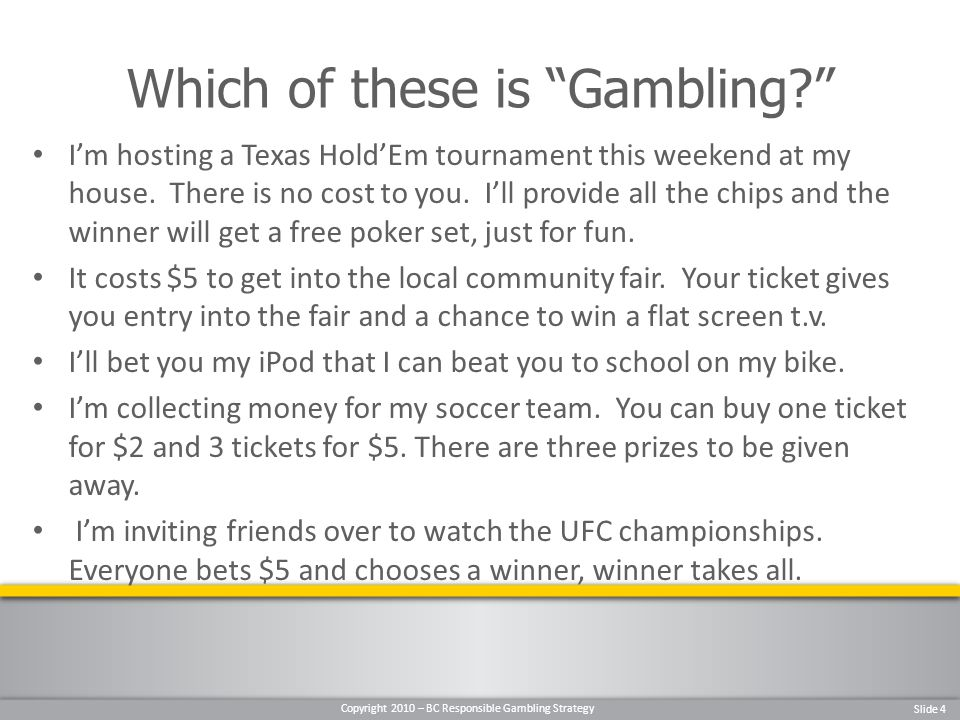 Copyright 2010 – BC Responsible Gambling Strategy Slide 4 Im hosting a Texas HoldEm tournament this weekend at my house.