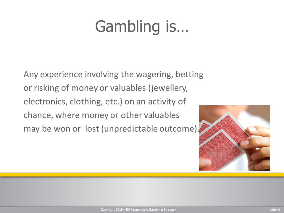 Copyright 2010 – BC Responsible Gambling Strategy Slide 5 Any experience involving the wagering, betting or risking of money or valuables (jewellery, electronics, clothing, etc.) on an activity of chance, where money or other valuables may be won or lost (unpredictable outcome).