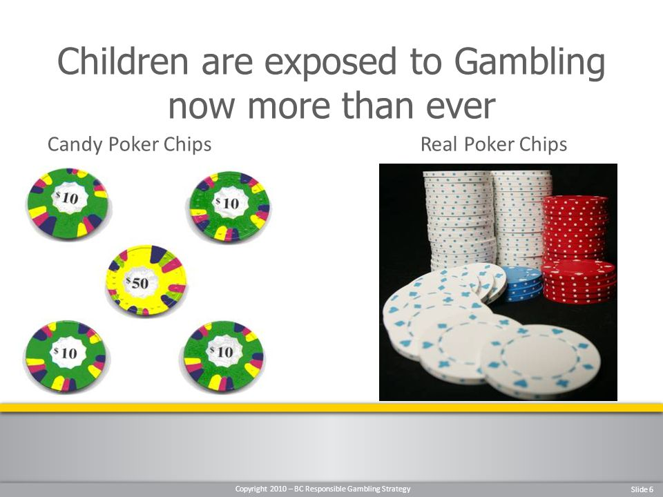 Copyright 2010 – BC Responsible Gambling Strategy Slide 6 Candy Poker ChipsReal Poker Chips Children are exposed to Gambling now more than ever