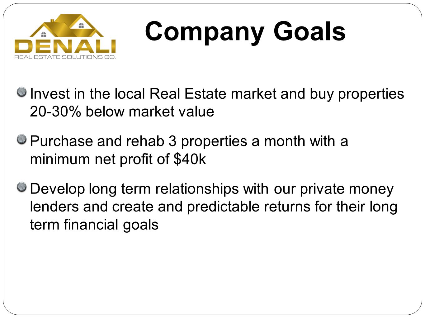 Company Goals Invest in the local Real Estate market and buy properties 20-30% below market value Purchase and rehab 3 properties a month with a minim