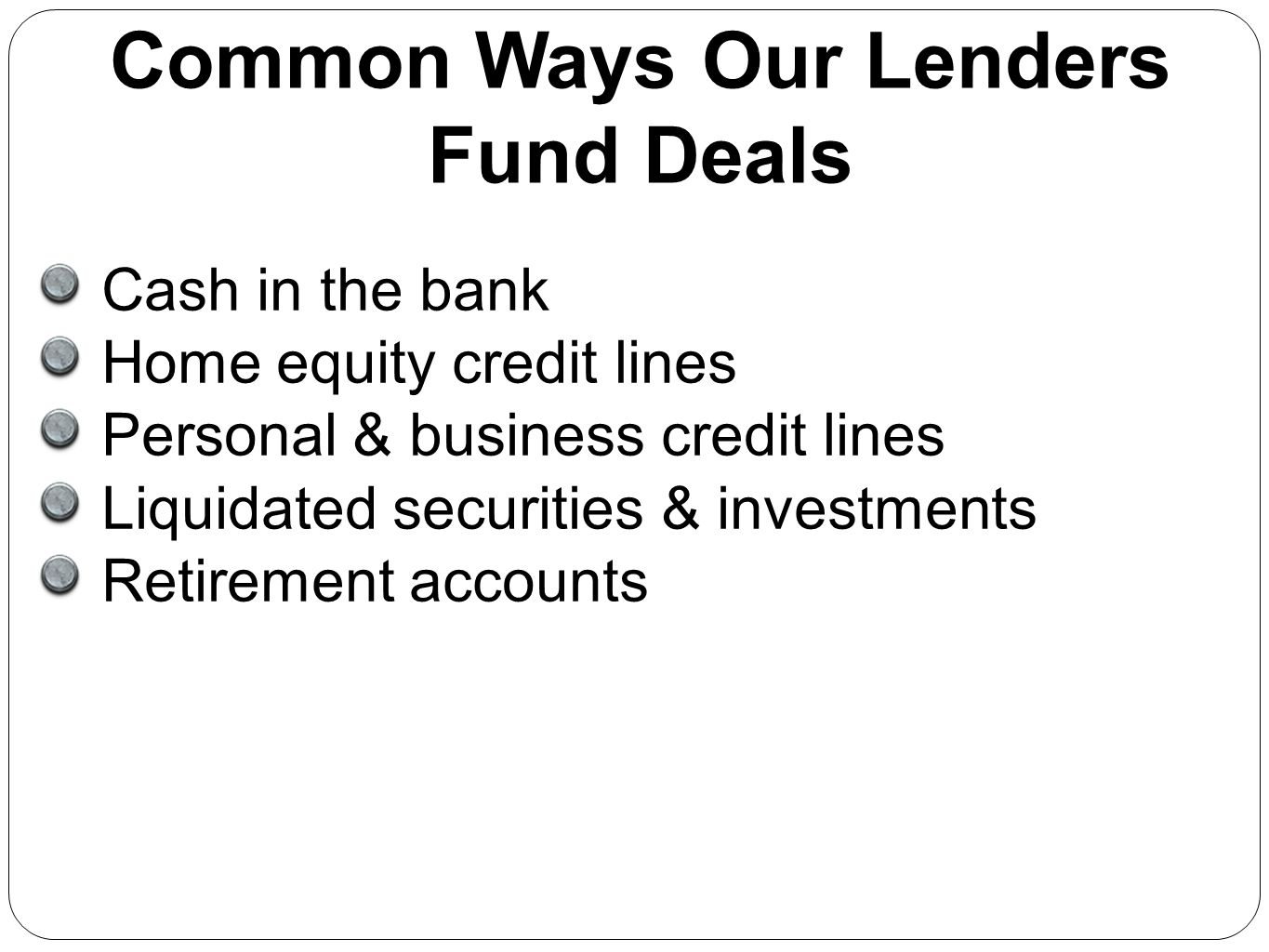 Cash in the bank Home equity credit lines Personal & business credit lines Liquidated securities & investments Retirement accounts Common Ways Our Len