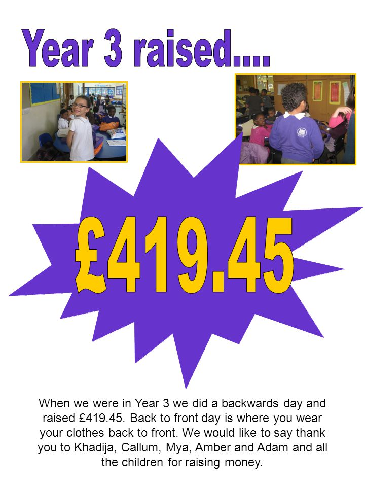 When we were in Year 3 we did a backwards day and raised £419.45.
