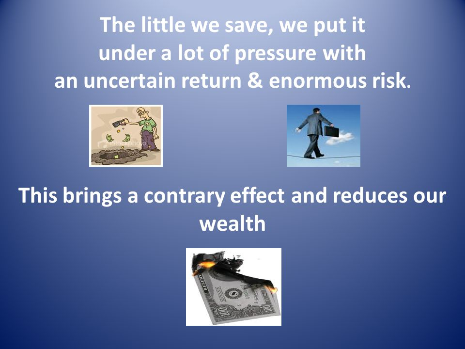 The little we save, we put it under a lot of pressure with an uncertain return & enormous risk. This brings a contrary effect and reduces our wealth