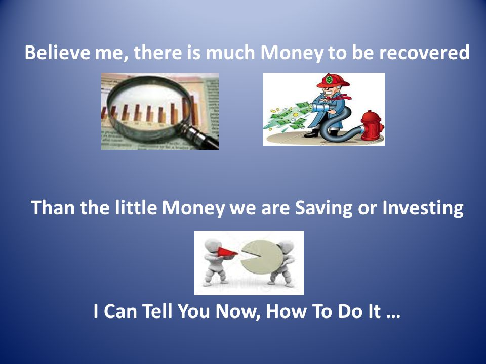 Believe me, there is much Money to be recovered Than the little Money we are Saving or Investing I Can Tell You Now, How To Do It …