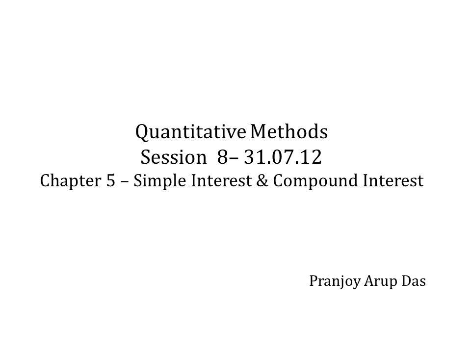 Quantitative Methods Session 8– 31.07.12 Chapter 5 – Simple Interest & Compound Interest Pranjoy Arup Das