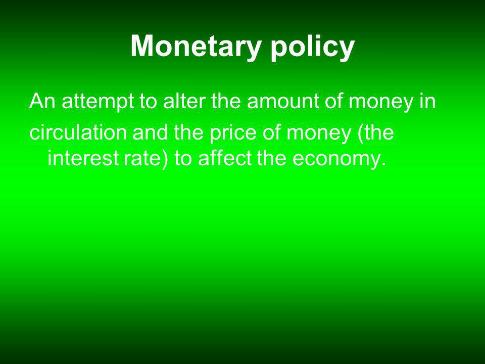Monetary policy An attempt to alter the amount of money in circulation and the price of money (the interest rate) to affect the economy.