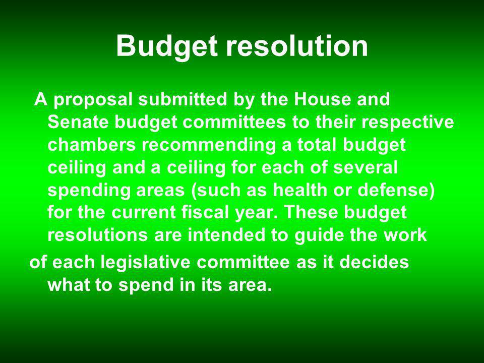 Budget resolution A proposal submitted by the House and Senate budget committees to their respective chambers recommending a total budget ceiling and a ceiling for each of several spending areas (such as health or defense) for the current fiscal year.