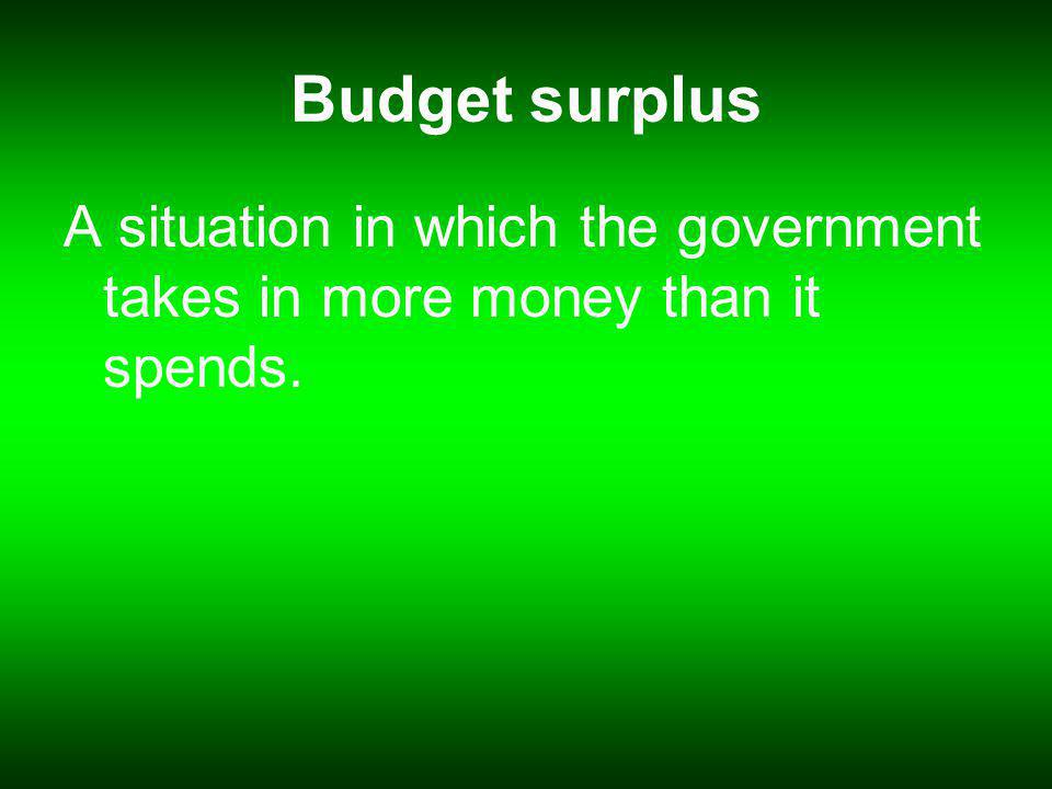 Budget surplus A situation in which the government takes in more money than it spends.