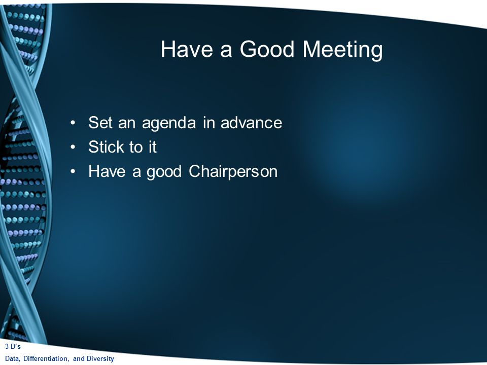 Have a Good Meeting Set an agenda in advance Stick to it Have a good Chairperson 3 Ds Data, Differentiation, and Diversity
