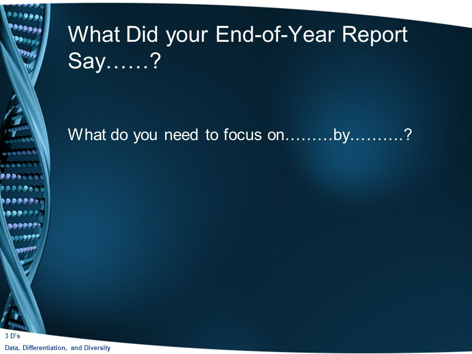 What Did your End-of-Year Report Say……. What do you need to focus on………by………..