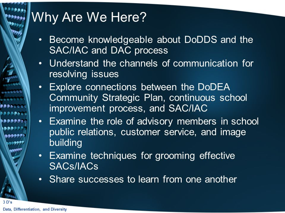 Become knowledgeable about DoDDS and the SAC/IAC and DAC process Understand the channels of communication for resolving issues Explore connections between the DoDEA Community Strategic Plan, continuous school improvement process, and SAC/IAC Examine the role of advisory members in school public relations, customer service, and image building Examine techniques for grooming effective SACs/IACs Share successes to learn from one another Why Are We Here.