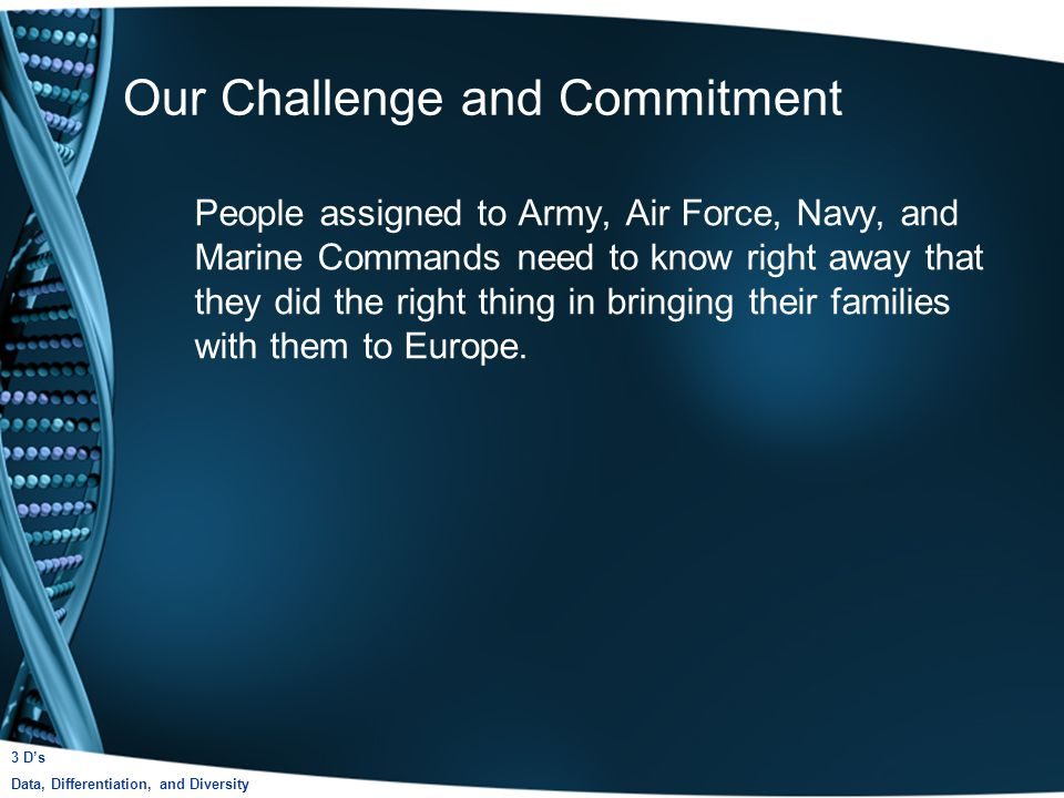 Our Challenge and Commitment People assigned to Army, Air Force, Navy, and Marine Commands need to know right away that they did the right thing in bringing their families with them to Europe.