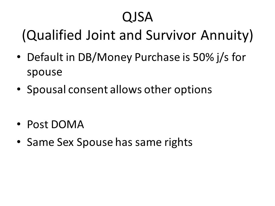 QJSA (Qualified Joint and Survivor Annuity) Default in DB/Money Purchase is 50% j/s for spouse Spousal consent allows other options Post DOMA Same Sex