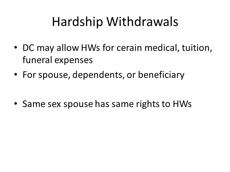 Hardship Withdrawals DC may allow HWs for cerain medical, tuition, funeral expenses For spouse, dependents, or beneficiary Same sex spouse has same ri