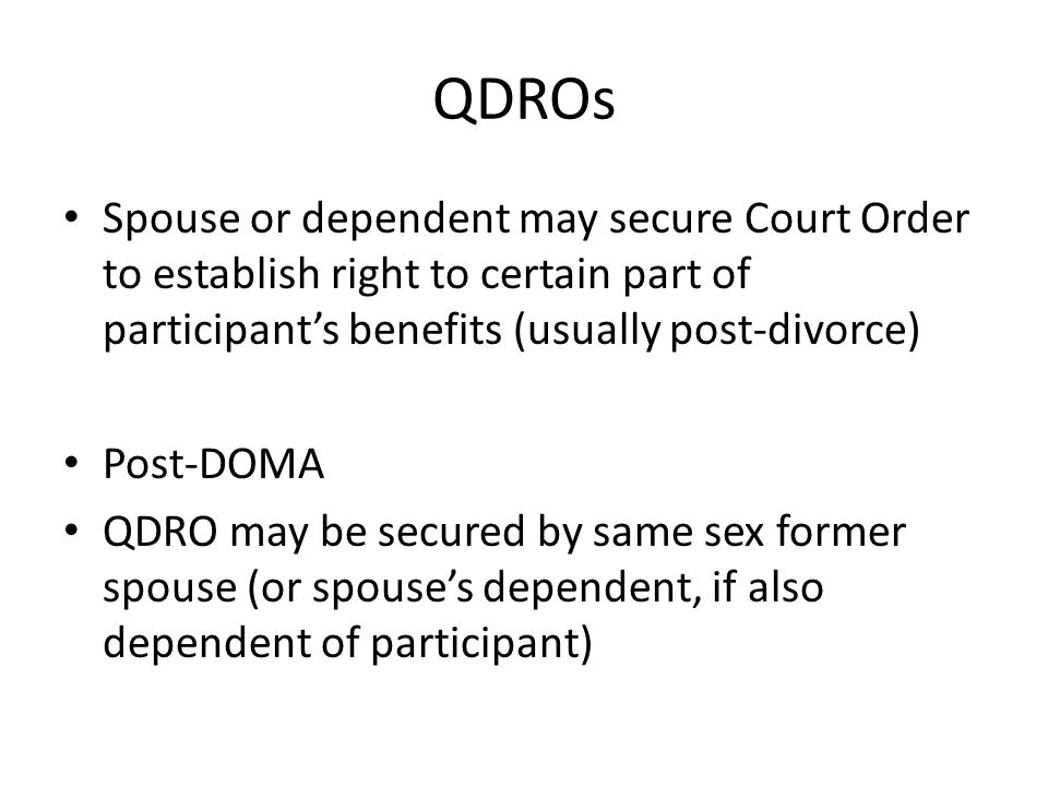 QDROs Spouse or dependent may secure Court Order to establish right to certain part of participants benefits (usually post-divorce) Post-DOMA QDRO may