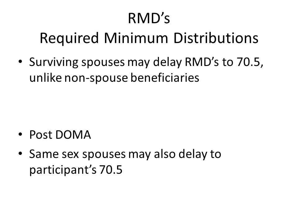 RMDs Required Minimum Distributions Surviving spouses may delay RMDs to 70.5, unlike non-spouse beneficiaries Post DOMA Same sex spouses may also dela