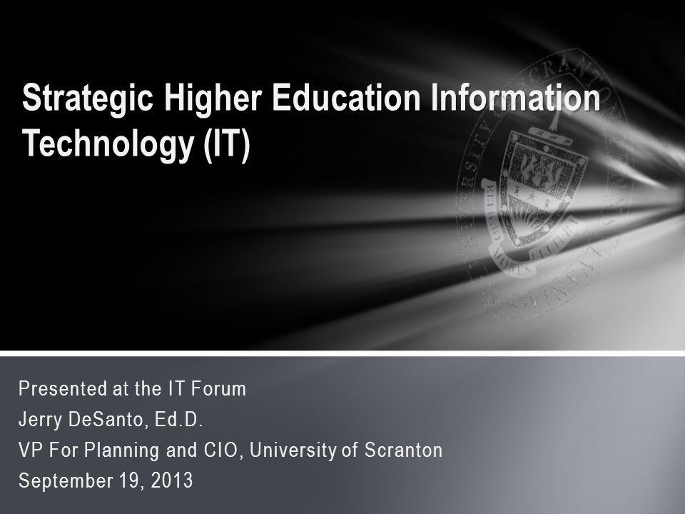 Presented at the IT Forum Jerry DeSanto, Ed.D. VP For Planning and CIO, University of Scranton September 19, 2013 Strategic Higher Education Informati