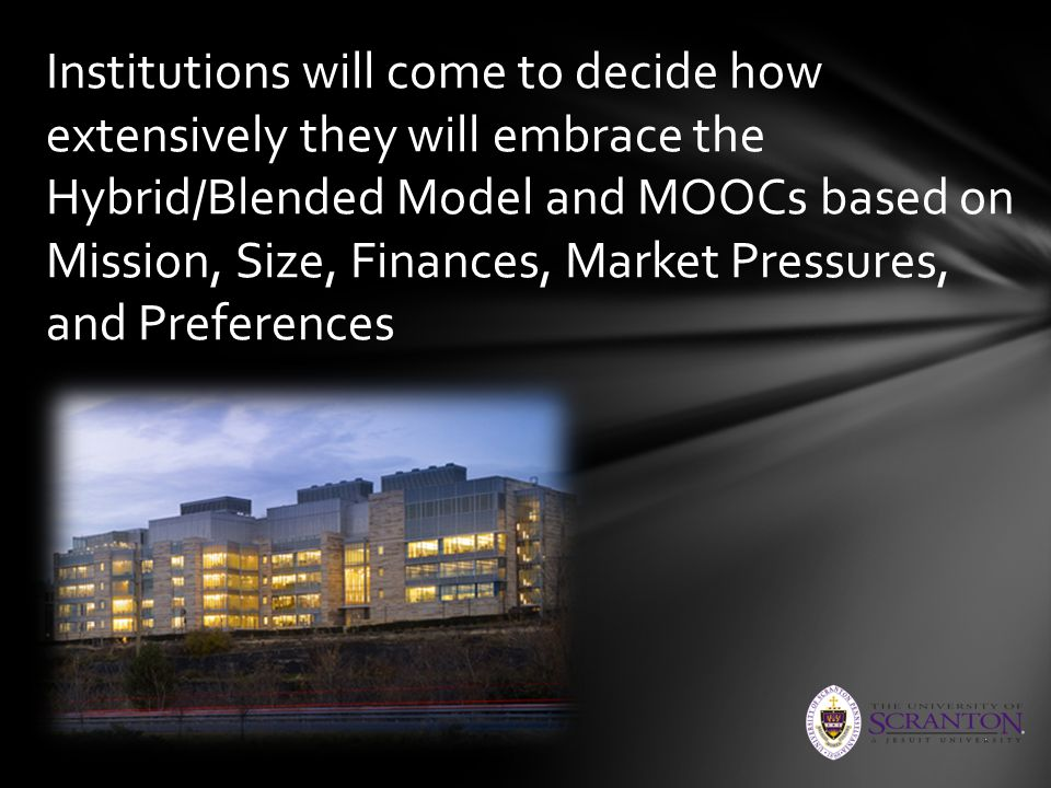 Institutions will come to decide how extensively they will embrace the Hybrid/Blended Model and MOOCs based on Mission, Size, Finances, Market Pressur