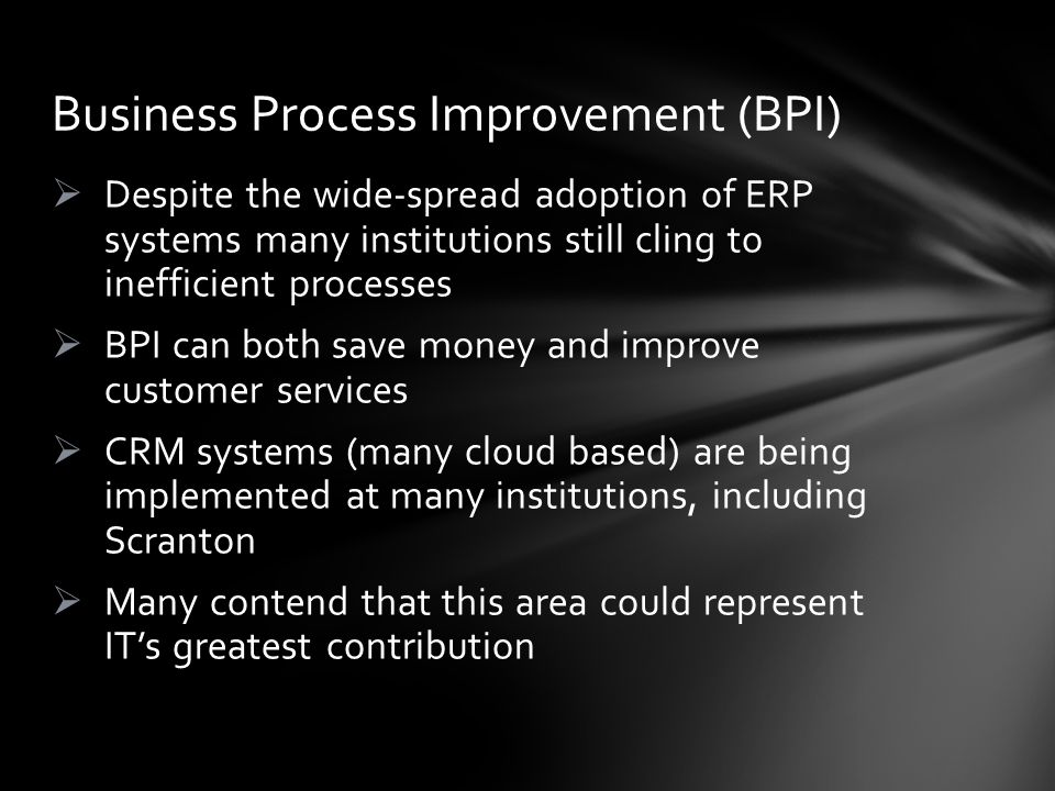 Despite the wide-spread adoption of ERP systems many institutions still cling to inefficient processes BPI can both save money and improve customer services CRM systems (many cloud based) are being implemented at many institutions, including Scranton Many contend that this area could represent ITs greatest contribution Business Process Improvement (BPI)