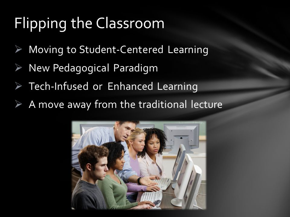 Moving to Student-Centered Learning New Pedagogical Paradigm Tech-Infused or Enhanced Learning A move away from the traditional lecture Flipping the Classroom
