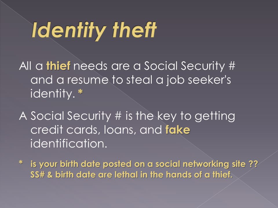 thief * All a thief needs are a Social Security # and a resume to steal a job seeker s identity.