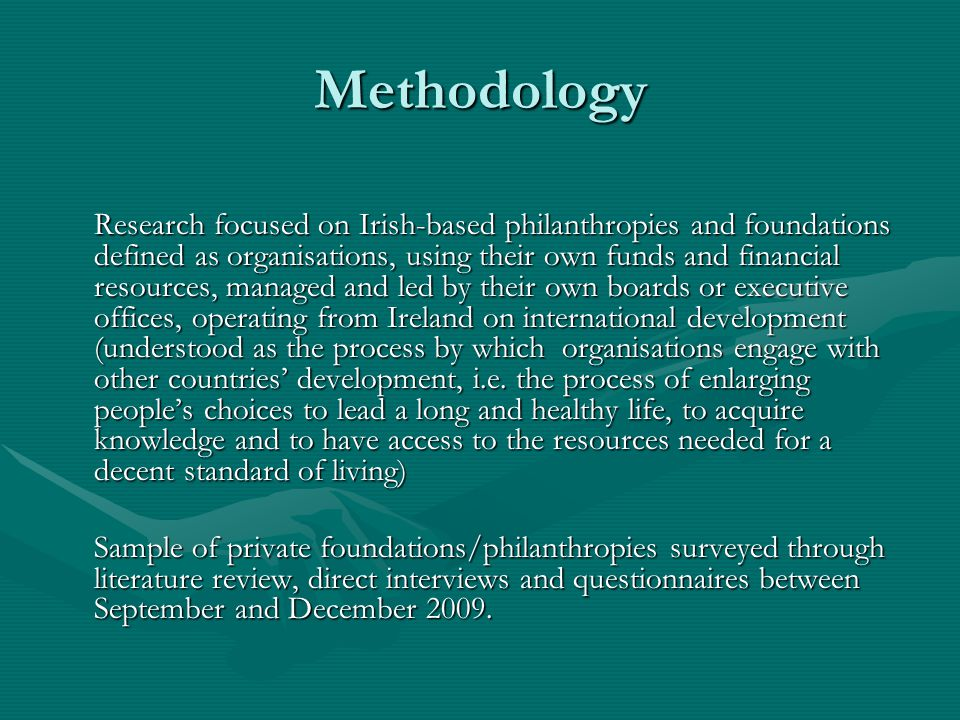 Methodology Research focused on Irish-based philanthropies and foundations defined as organisations, using their own funds and financial resources, managed and led by their own boards or executive offices, operating from Ireland on international development (understood as the process by which organisations engage with other countries development, i.e.