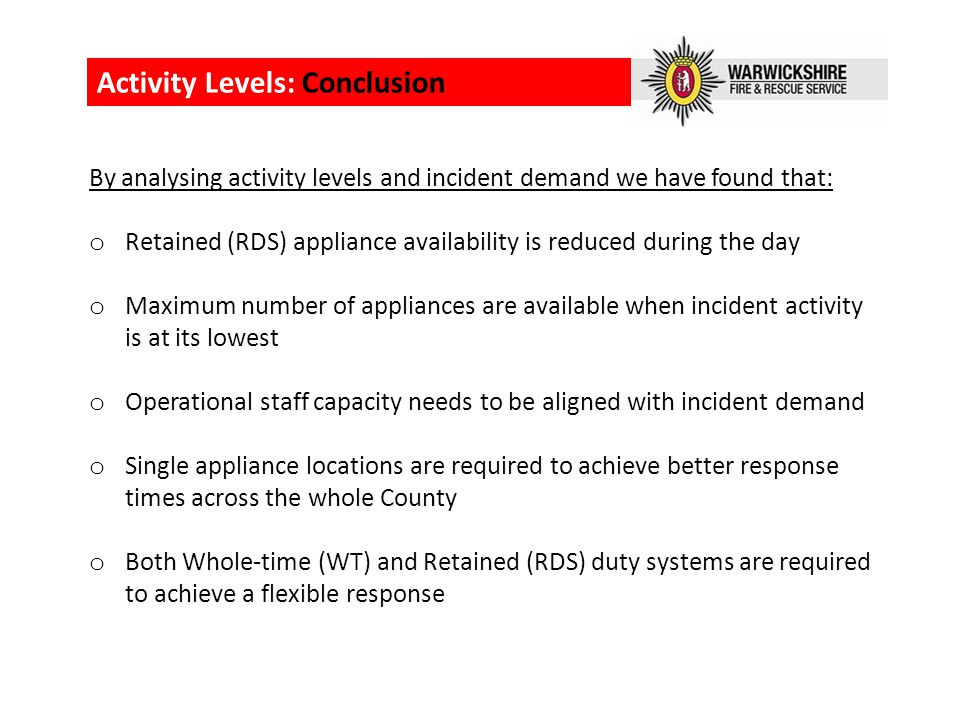 Activity Levels: Conclusion By analysing activity levels and incident demand we have found that: o Retained (RDS) appliance availability is reduced during the day o Maximum number of appliances are available when incident activity is at its lowest o Operational staff capacity needs to be aligned with incident demand o Single appliance locations are required to achieve better response times across the whole County o Both Whole-time (WT) and Retained (RDS) duty systems are required to achieve a flexible response