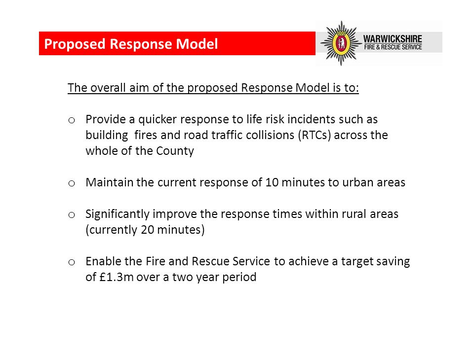 Proposed Response Model The overall aim of the proposed Response Model is to: o Provide a quicker response to life risk incidents such as building fires and road traffic collisions (RTCs) across the whole of the County o Maintain the current response of 10 minutes to urban areas o Significantly improve the response times within rural areas (currently 20 minutes) o Enable the Fire and Rescue Service to achieve a target saving of £1.3m over a two year period