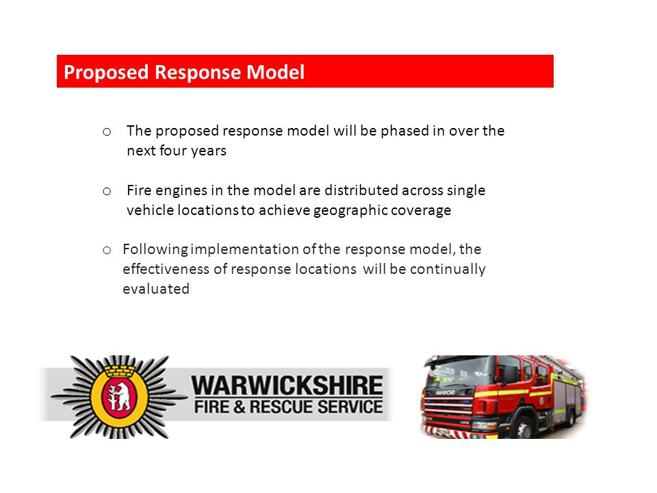 o The proposed response model will be phased in over the next four years o Fire engines in the model are distributed across single vehicle locations to achieve geographic coverage o Following implementation of the response model, the effectiveness of response locations will be continually evaluated Proposed Response Model