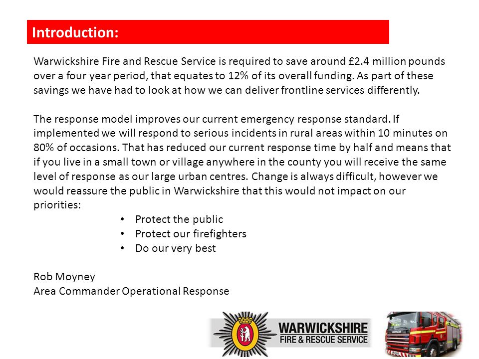 Introduction: Warwickshire Fire and Rescue Service is required to save around £2.4 million pounds over a four year period, that equates to 12% of its overall funding.