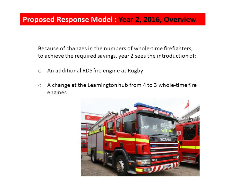 Proposed Response Model : Year 2, 2016, Overview Because of changes in the numbers of whole-time firefighters, to achieve the required savings, year 2 sees the introduction of: o An additional RDS fire engine at Rugby o A change at the Leamington hub from 4 to 3 whole-time fire engines